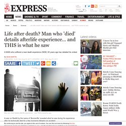 Life after death? Man who 'died' details afterlife experience… and THIS is what he saw
