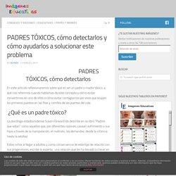 PADRES TÓXICOS, cómo detectarlos y cómo ayudarlos a solucionar este problema