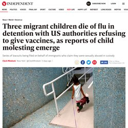 8/20: 3 Migrant children die of flu in detention with US authorities refusing to give vaccines, as reports of child molesting emerge