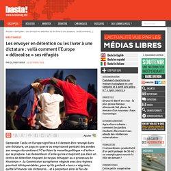 Les envoyer en détention ou les livrer à une dictature : voilà comment l'Europe « délocalise » ses réfugiés