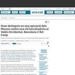 Onze detinguts en una operació dels Mossos contra una cèl·lula jihadista al Vallès Occidental, Barcelona i l'Alt Camp