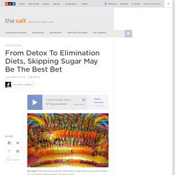 From Detox To Elimination Diets, Skipping Sugar May Be The Best Bet