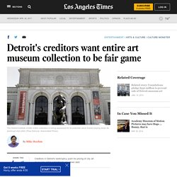 Detroit's creditors want entire art museum collection to be fair game - LA Times
