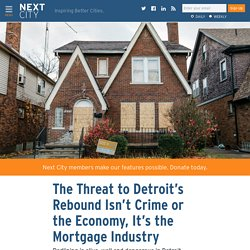 The Threat to Detroit's Rebound Isn't Crime or the Economy, It's the Mortgage Industry