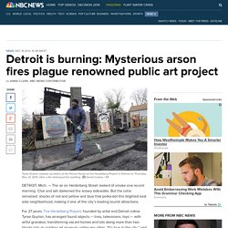 Detroit is burning: Mysterious arson fires plague renowned public art project