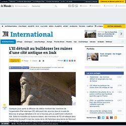 L'EI détruit au bulldozer les ruines d'une cité antique en Irak