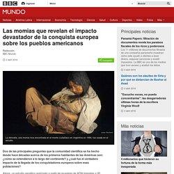 Las momias que revelan el impacto devastador de la conquista europea sobre los pueblos americanos - BBC Mundo