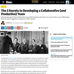 The 3 Secrets to Developing a Collaborative (and Productive) Team
