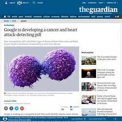 Google is developing a cancer and heart attack-detecting pill