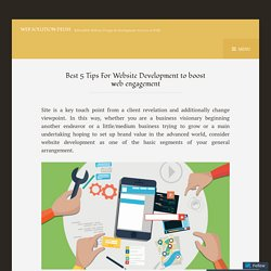 Best 5 Tips For Website Development to boost web engagement