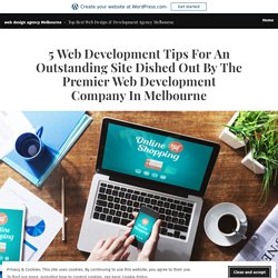 5 Web Development Tips For An Outstanding Site Dished Out By The Premier Web Development Company In Melbourne – web design agency Melbourne