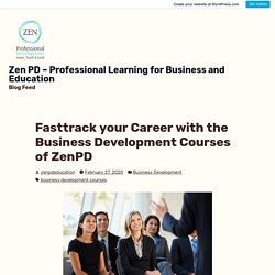 Fasttrack your Career with the Business Development Courses of ZenPD – Zen PD – Professional Learning for Business and Education