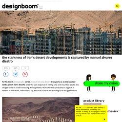 iran's stark desert developments are captured by manuel alvarez diestro