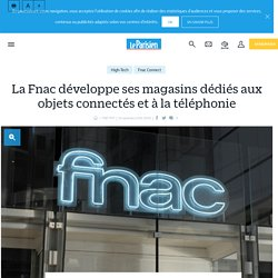 La Fnac développe ses magasins dédiés aux objets connectés et à la téléphonie - le Parisien
