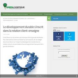 Le développement durable s'inscrit dans la relation client-enseigne - Green Logistique