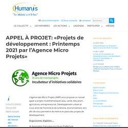 HUMANIS APPEL À PROJET: «Projets de développement : Printemps 2021 par l'Agence Micro Projets» Appels à projets