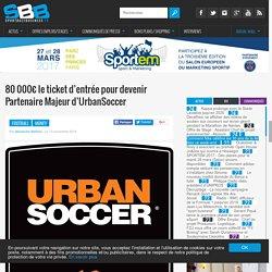 80 000€ le ticket d'entrée pour devenir Partenaire Majeur d'UrbanSoccer