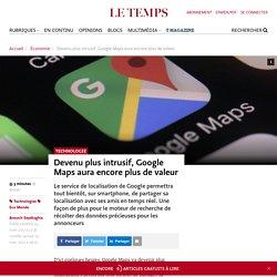 Devenu plus intrusif, Google Maps aura encore plus de valeur - Le Temps