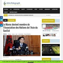 Le Maroc devient membre de l'Association des Nations de l'Asie du Sud-Est