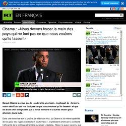 Obama : «Nous devons forcer la main des pays qui ne font pas ce que nous voulons qu'ils fassent»