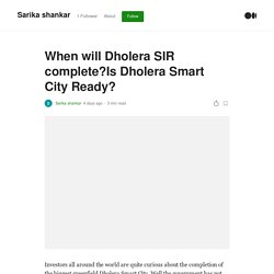 When will Dholera SIR complete?Is Dholera Smart City Ready?