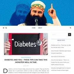 Diabetes and You - These tips can take this Monster well in time -