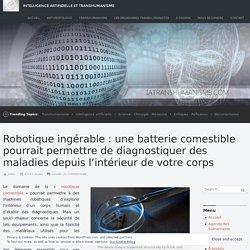 Robotique ingérable: une batterie comestible pourrait permettre de diagnostiquer des maladies depuis l'intérieur de votre corps – Intelligence Artificielle et Transhumanisme