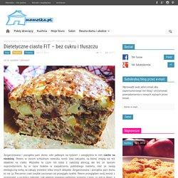 Dietetyczne ciasto FIT - bez cukru i tłuszczu - Mamolka