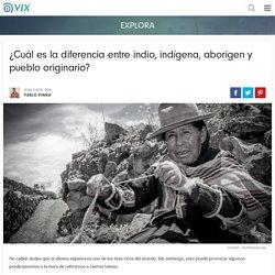 ¿Cuál es la diferencia entre indio, indígena, aborigen y pueblo originario? - Vix