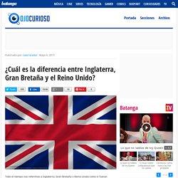 ¿Cuál es la diferencia entre Inglaterra, Gran Bretaña y el Reino Unido? - Ojo Curioso