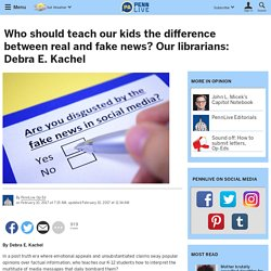 Who should teach our kids the difference between real and fake news? Our librarians: Debra E. Kachel