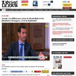 Assad : La différence entre le Hezbollah et les jihadistes étrangers, c'est la légitimité