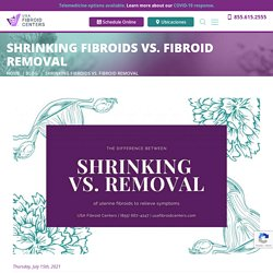 The Difference Between Shrinking vs. Removal of Fibroids