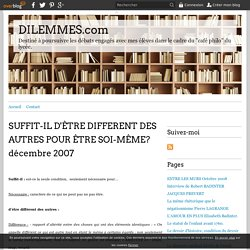 SUFFIT-IL D'ÊTRE DIFFERENT DES AUTRES POUR ÊTRE SOI-MÊME? décembre 2007 - DILEMMES.com