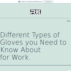 Different Types of Gloves you Need to Know About for Work.