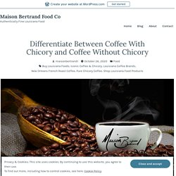 Differentiate Between Coffee With Chicory and Coffee Without Chicory – Maison Bertrand Food Co