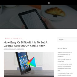 How Easy Or Difficult It Is To Set A Google Account On Kindle Fire?