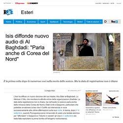"""Isis diffonde nuovo audio di Al Baghdadi: """"Parla anche di Corea del Nord"""""""