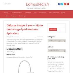 Diffuser image & son - Kit de démarrage ipad #edmus : épisode 2 - EdmusTech.fr