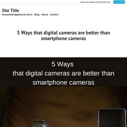 5 Ways that digital cameras are better than smartphone cameras – Site Title