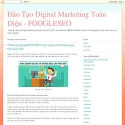 Đào Tạo Digital Marketing Toàn Diện - FOOGLESEO: 5 Phương pháp KIẾM TIỀN trực tuyến có thể làm ngay trên máy tính
