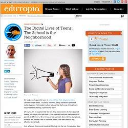 The Digital Lives of Teens: The School is the Neighborhood