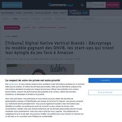 Digital Native Vertical Brands : Décryptage du modèle gagnant des DNVB, les start-ups qui tirent leur épingle du jeu face à Amazon