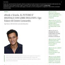 eBook e Scuola. IL FUTURO E' DIGITALE CON LIBRI INCLUSIVI. Ugo Falace di Centro Leonardo.