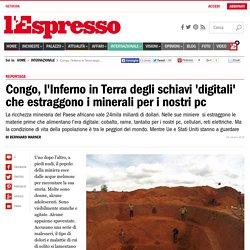 Congo, l'Inferno in Terra degli schiavi 'digitali' che estraggono i minerali per i nostri pc - l'Espresso