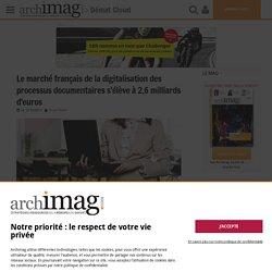 Le marché français de la digitalisation des processus documentaires s'élève à 2,6 milliards d'euros