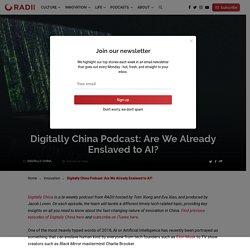 Digitally China Podcast: Are We Already Enslaved to AI?