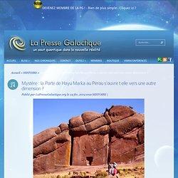 Mystère : la Porte de Hayu Marka au Pérou s'ouvre t elle vers une autre dimension ?