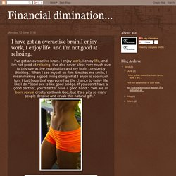 Financial dimination...: I have got an overactive brain.I enjoy work, I enjoy life, and I'm not good at relaxing.