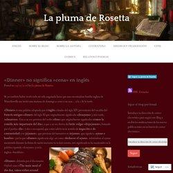 «Dinner»no significa «cena» en inglés – La pluma de Rosetta